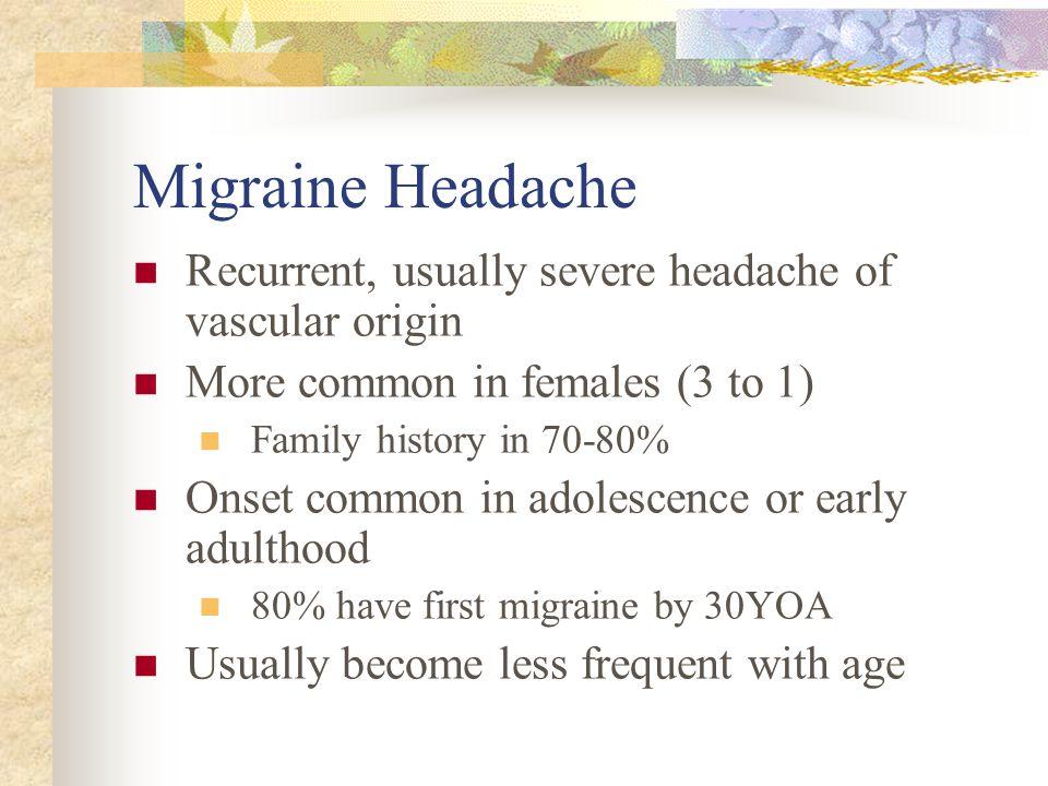 Migraine Headache Recurrent, usually severe headache of vascular origin. More common in females (3 to 1)