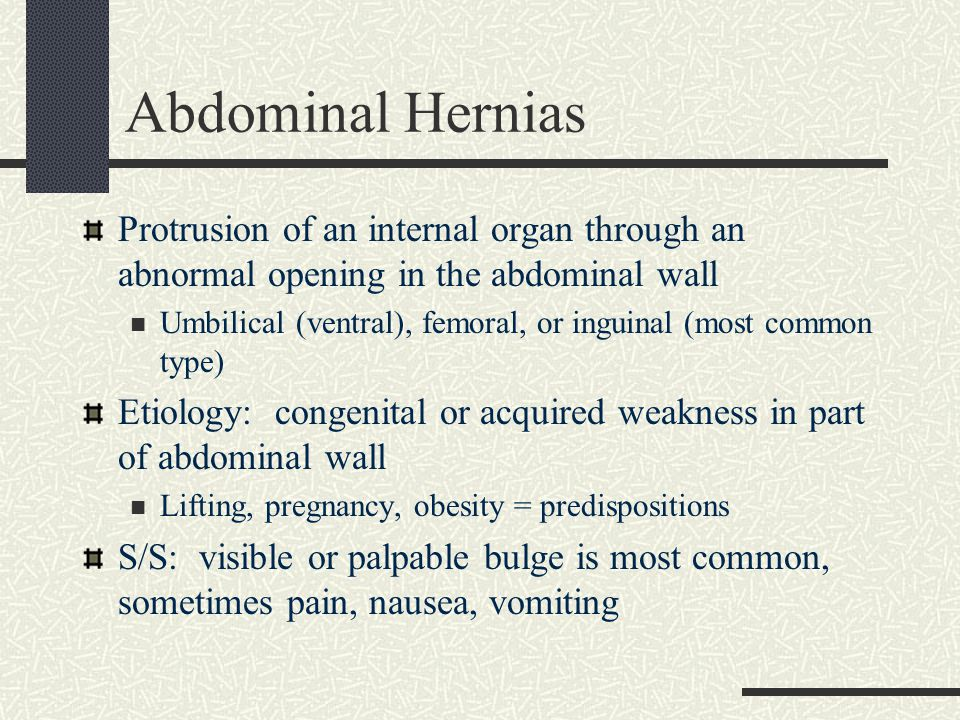 Abdominal Hernias Protrusion of an internal organ through an abnormal opening in the abdominal wall.
