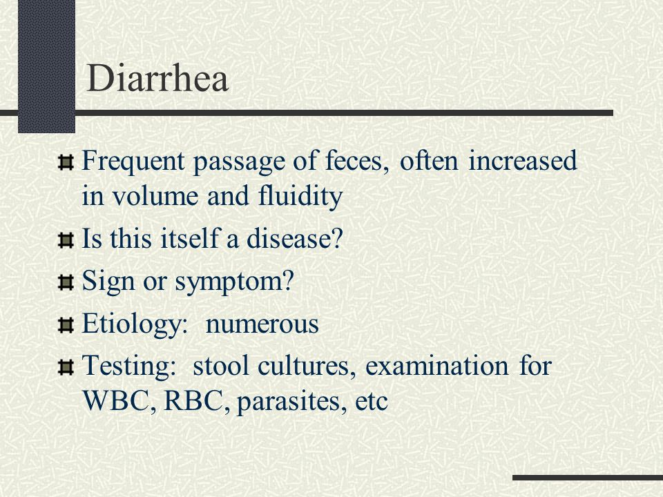 Diarrhea Frequent passage of feces, often increased in volume and fluidity. Is this itself a disease