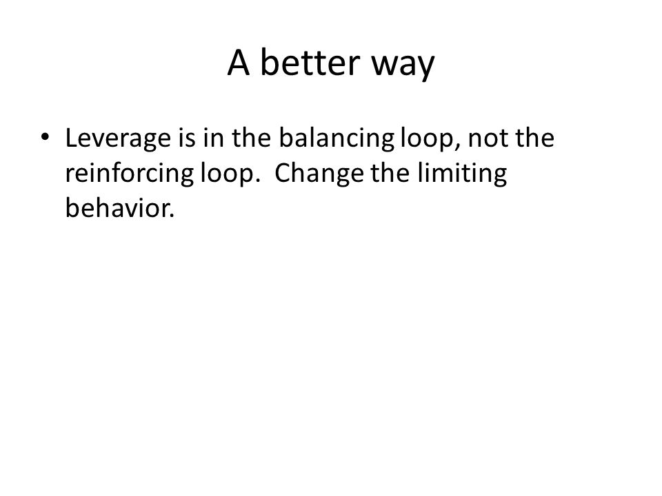 A better way Leverage is in the balancing loop, not the reinforcing loop.
