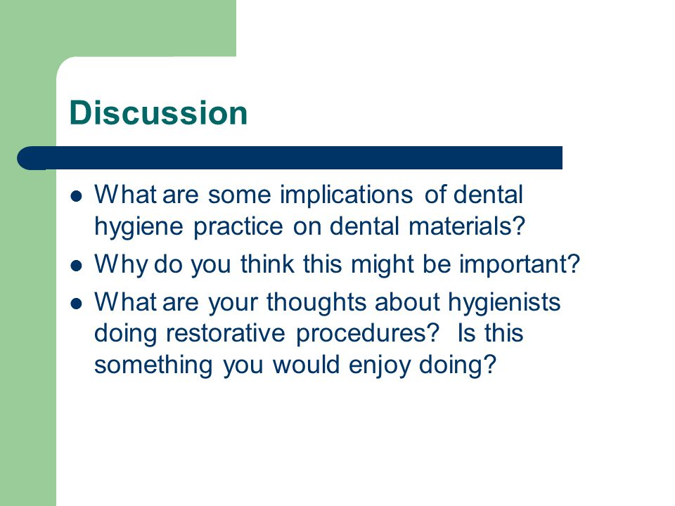Discussion What are some implications of dental hygiene practice on dental materials Why do you think this might be important