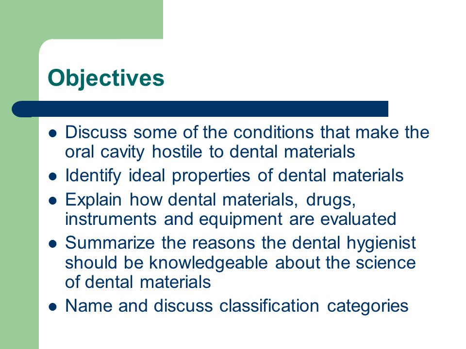 Objectives Discuss some of the conditions that make the oral cavity hostile to dental materials. Identify ideal properties of dental materials.