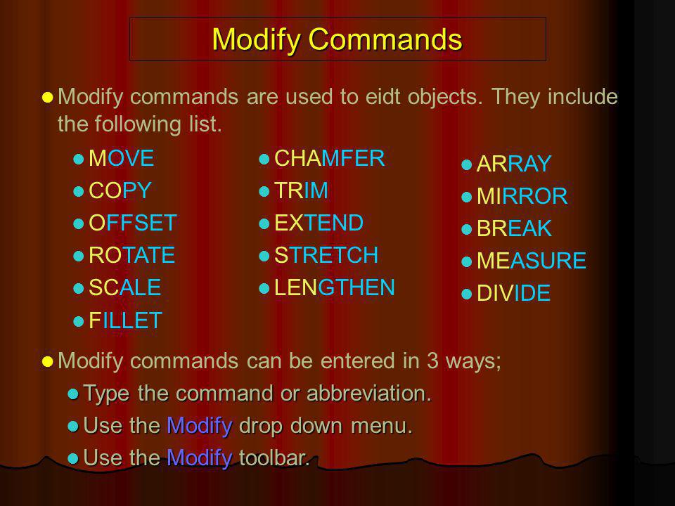 Modify Commands Modify commands are used to eidt objects. They include the following list. MOVE. COPY.