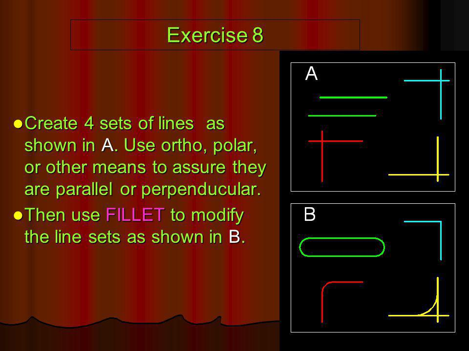 Exercise 8 Create 4 sets of lines as shown in A. Use ortho, polar, or other means to assure they are parallel or perpenducular.