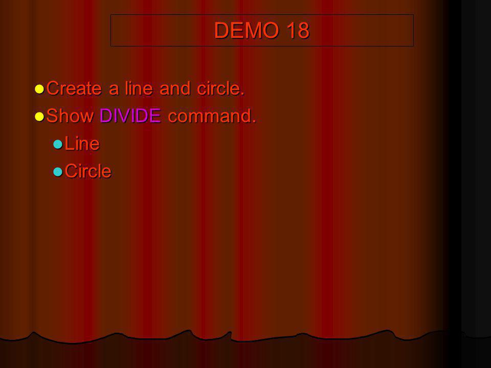 DEMO 18 Create a line and circle. Show DIVIDE command. Line Circle