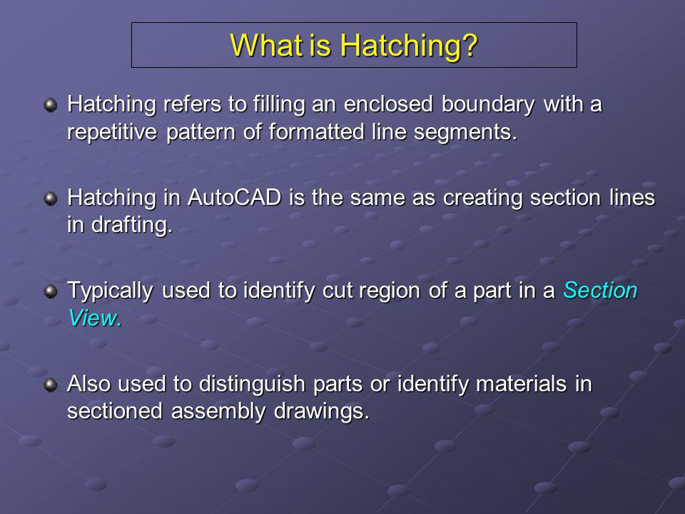 What is Hatching Hatching refers to filling an enclosed boundary with a repetitive pattern of formatted line segments.