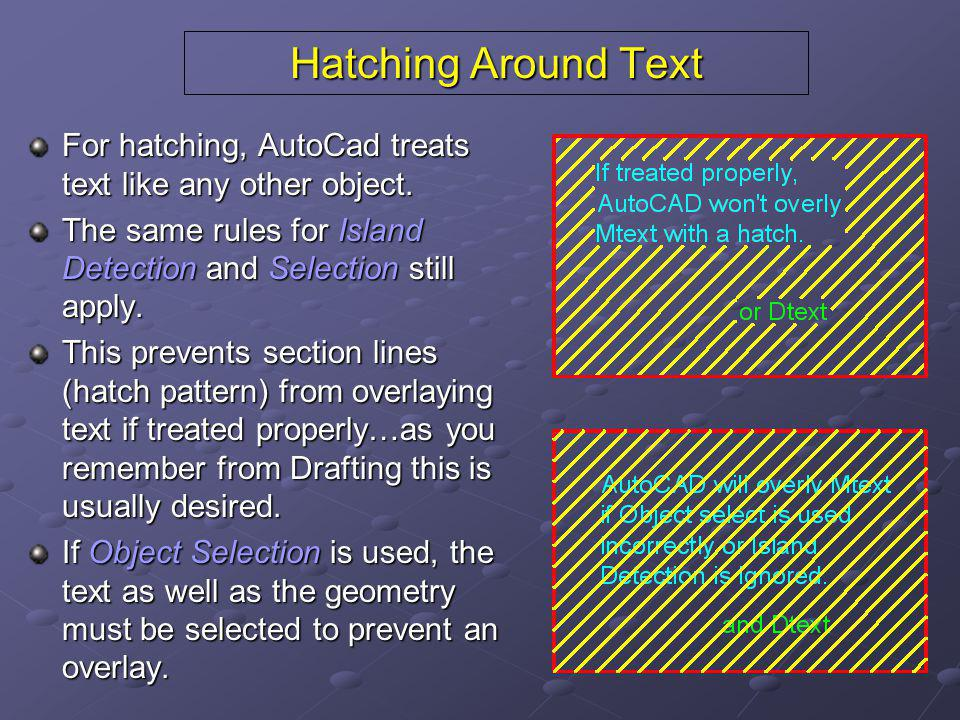Hatching Around Text For hatching, AutoCad treats text like any other object. The same rules for Island Detection and Selection still apply.