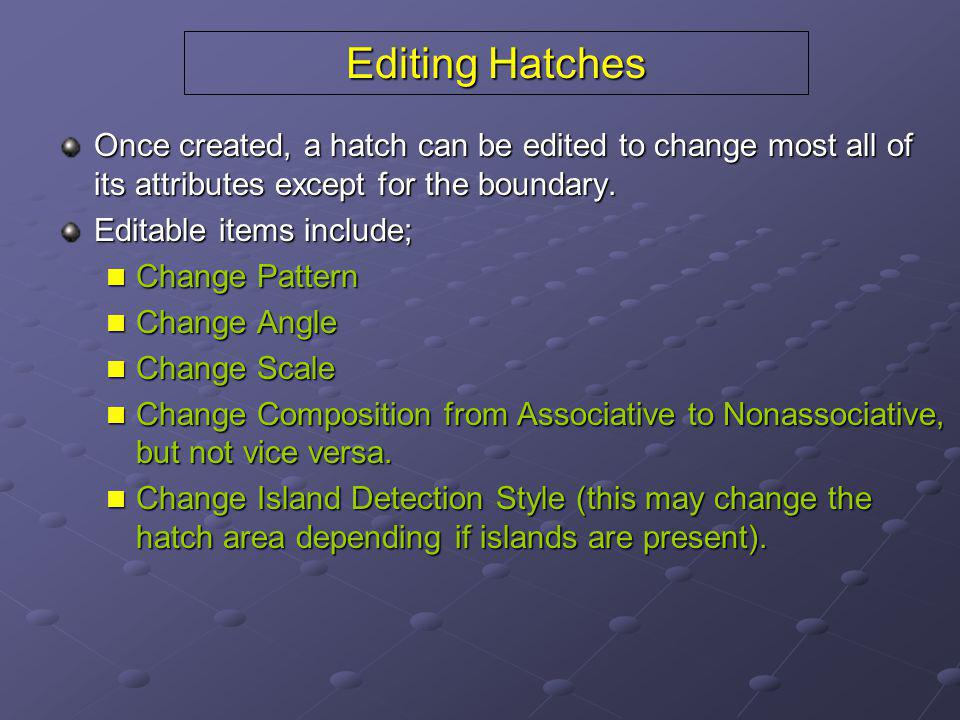 Editing Hatches Once created, a hatch can be edited to change most all of its attributes except for the boundary.
