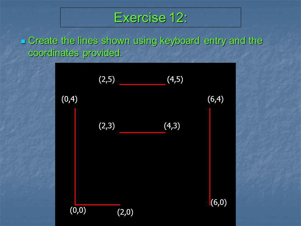 Exercise 12: Create the lines shown using keyboard entry and the coordinates provided. (0,0) (2,0)