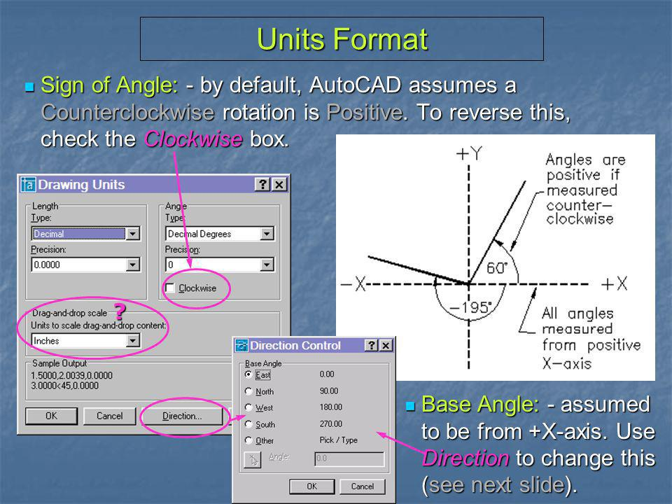 Units Format Sign of Angle: - by default, AutoCAD assumes a Counterclockwise rotation is Positive. To reverse this, check the Clockwise box.