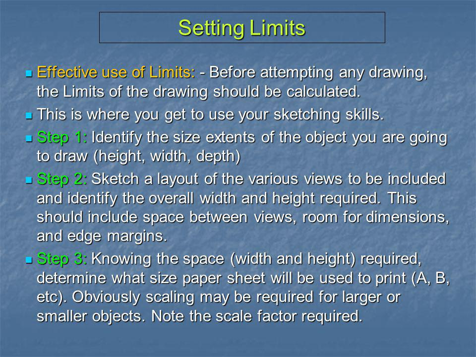 Setting Limits Effective use of Limits: - Before attempting any drawing, the Limits of the drawing should be calculated.