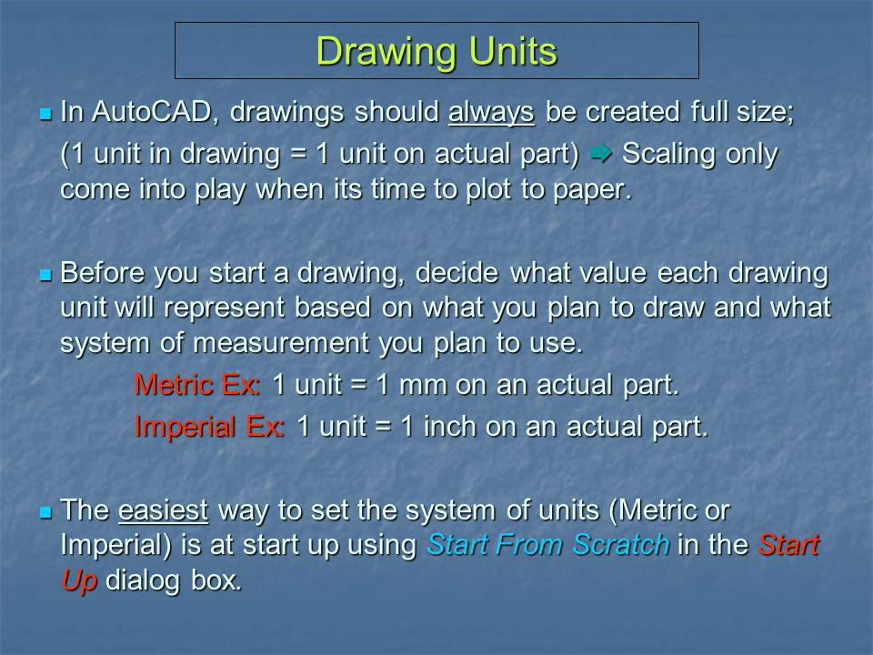 Drawing Units In AutoCAD, drawings should always be created full size;