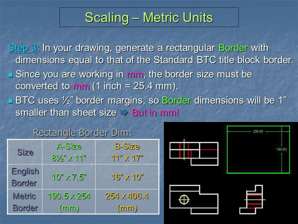 Scaling – Metric Units Step 3: In your drawing, generate a rectangular Border with dimensions equal to that of the Standard BTC title block border.