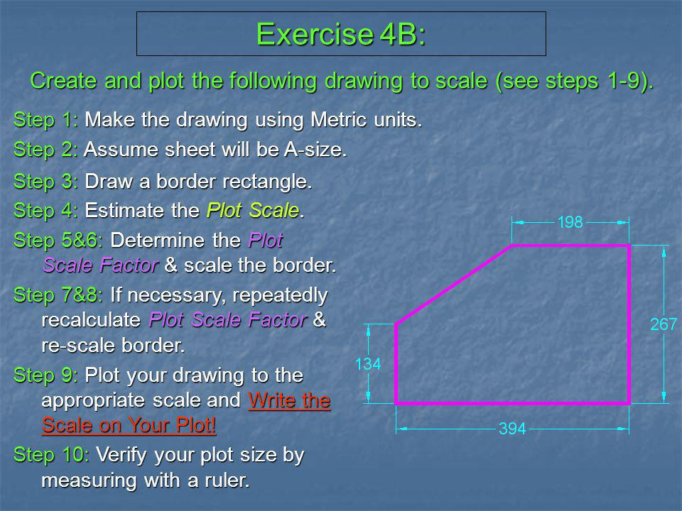 Exercise 4B: Create and plot the following drawing to scale (see steps 1-9). Step 1: Make the drawing using Metric units.