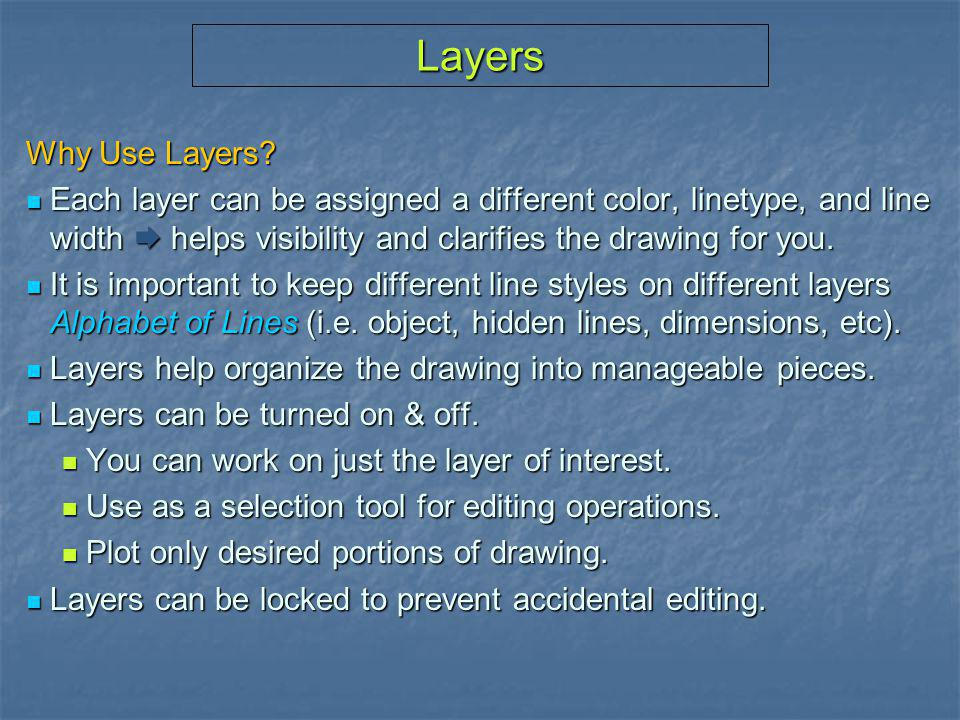 Layers Why Use Layers Each layer can be assigned a different color, linetype, and line width  helps visibility and clarifies the drawing for you.