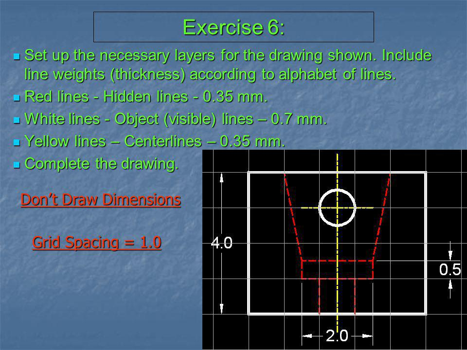 Exercise 6: Set up the necessary layers for the drawing shown. Include line weights (thickness) according to alphabet of lines.