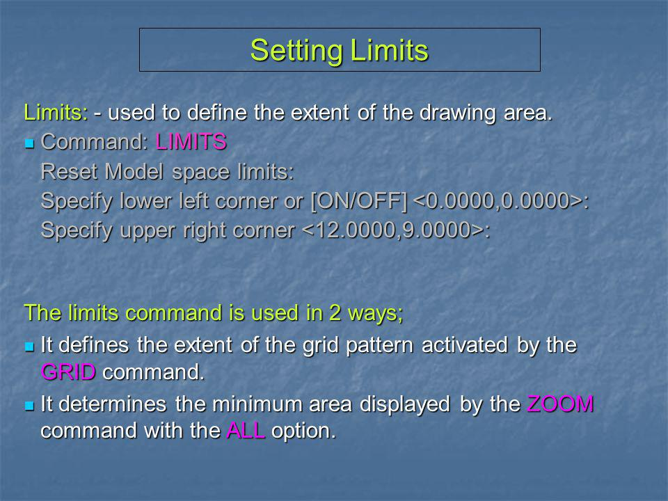 Setting Limits Limits: - used to define the extent of the drawing area. Command: LIMITS. Reset Model space limits: