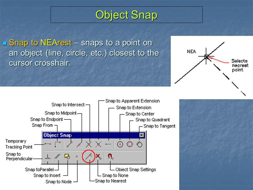 Object Snap Snap to NEArest – snaps to a point on an object (line, circle, etc.) closest to the cursor crosshair.