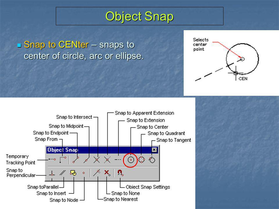 Object Snap Snap to CENter – snaps to center of circle, arc or ellipse.