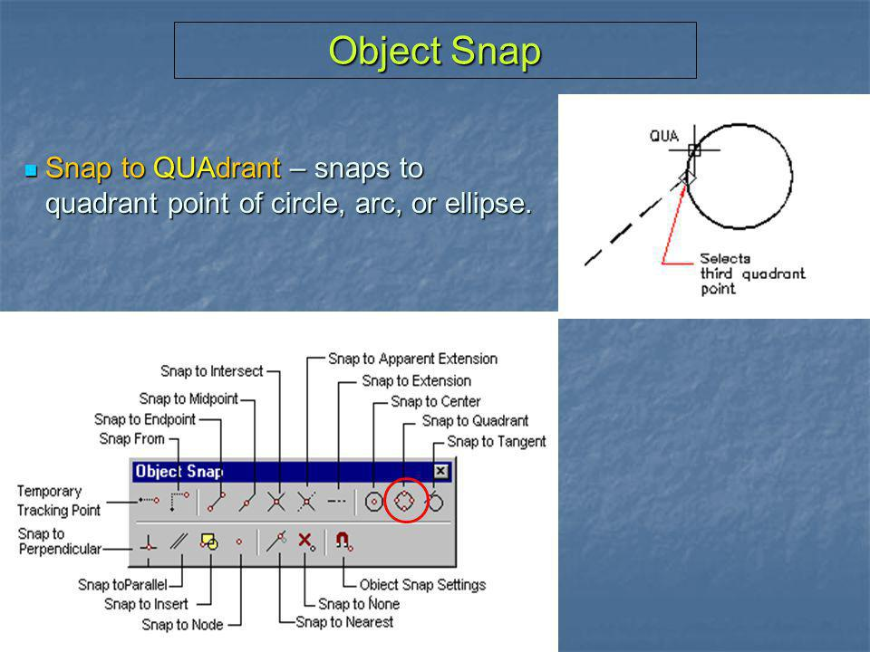Object Snap Snap to QUAdrant – snaps to quadrant point of circle, arc, or ellipse.
