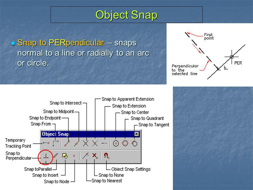 Object Snap Snap to PERpendicular – snaps normal to a line or radially to an arc or circle.
