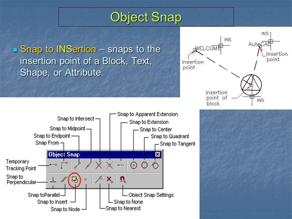Object Snap Snap to INSertion – snaps to the insertion point of a Block, Text, Shape, or Attribute.