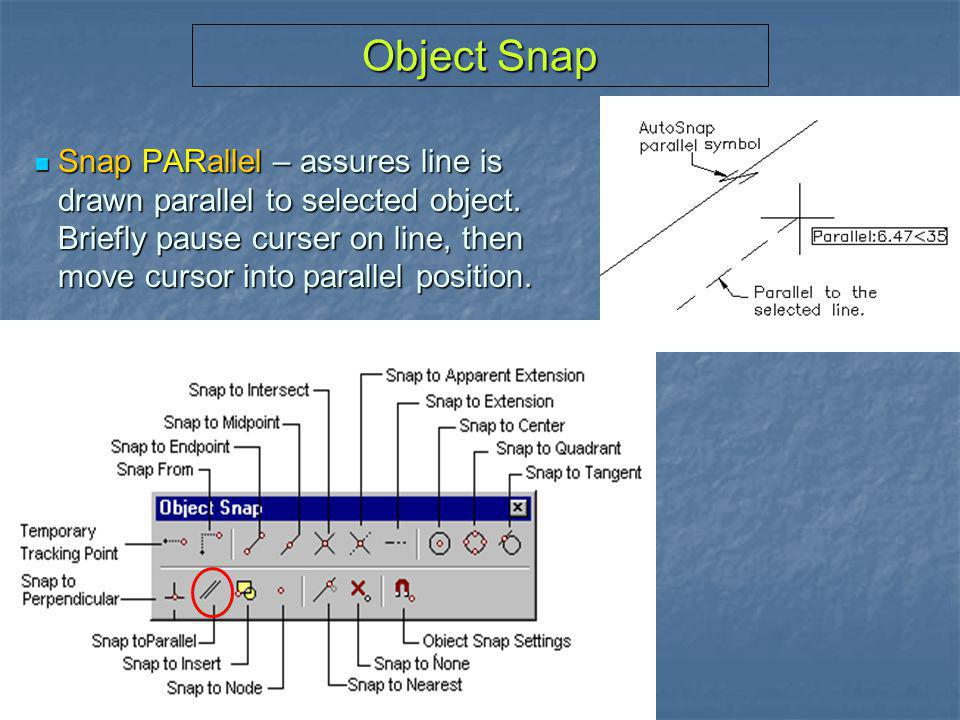 Object Snap Snap PARallel – assures line is drawn parallel to selected object.
