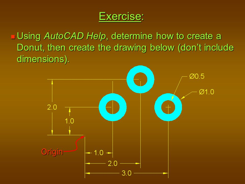 Exercise: Using AutoCAD Help, determine how to create a Donut, then create the drawing below (don't include dimensions).