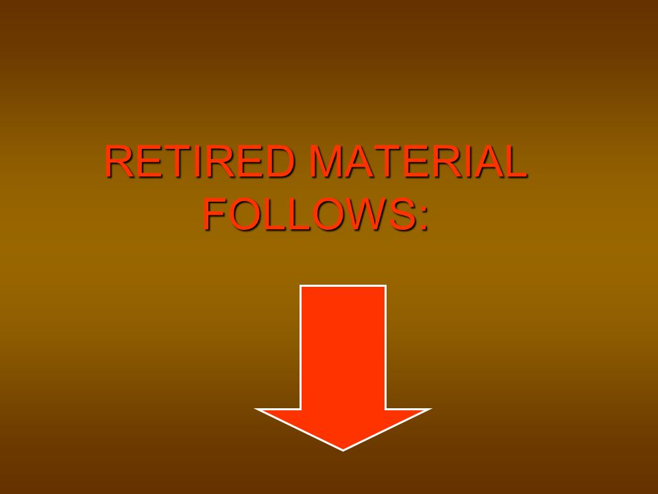 RETIRED MATERIAL FOLLOWS: