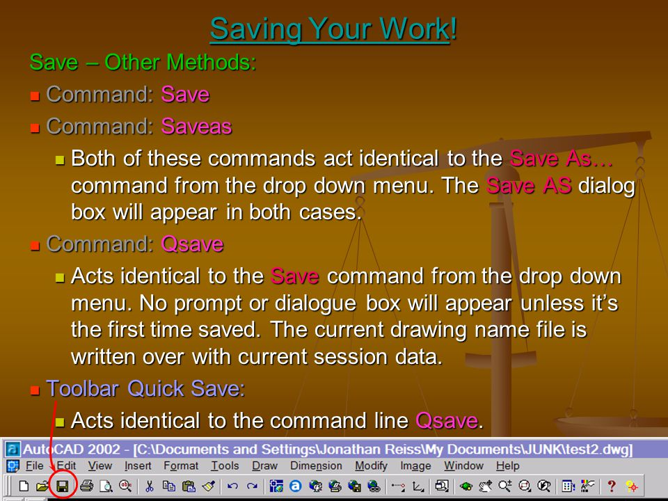 Saving Your Work! Save – Other Methods: Command: Save Command: Saveas
