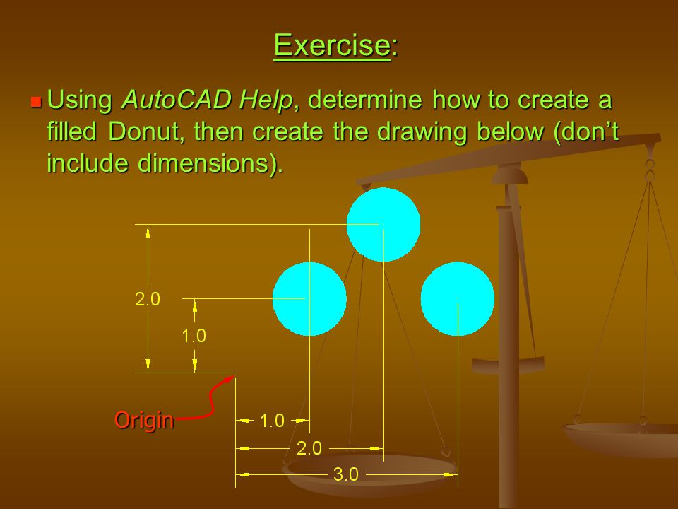 Exercise: Using AutoCAD Help, determine how to create a filled Donut, then create the drawing below (don't include dimensions).