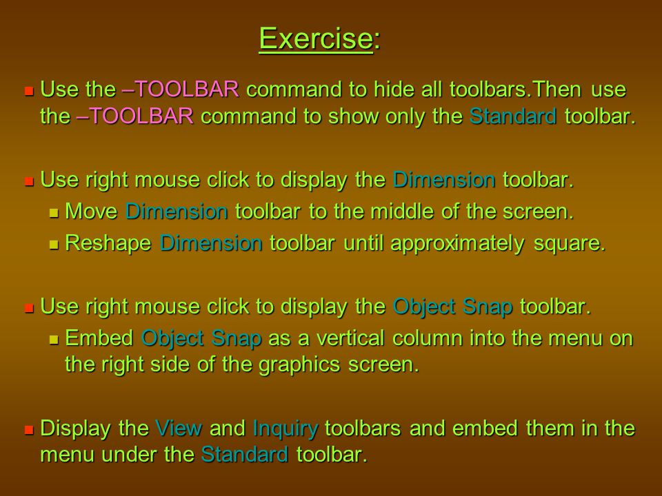 Exercise: Use the –TOOLBAR command to hide all toolbars.Then use the –TOOLBAR command to show only the Standard toolbar.