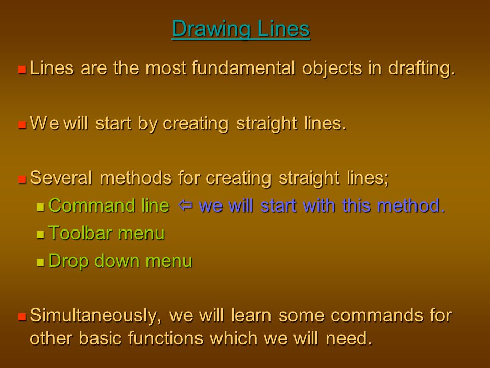 Drawing Lines Lines are the most fundamental objects in drafting.