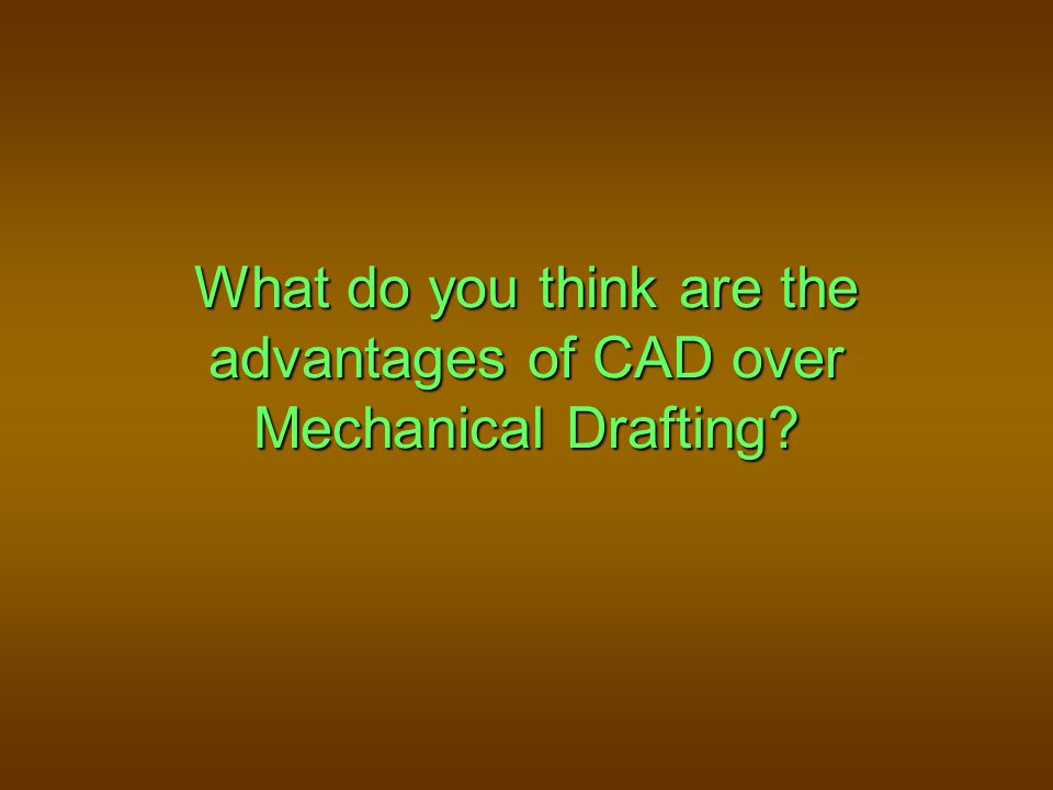 What do you think are the advantages of CAD over Mechanical Drafting