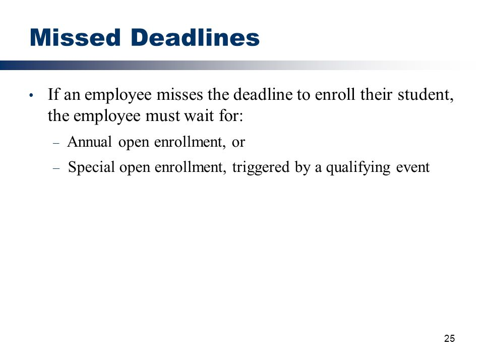 Missed Deadlines If an employee misses the deadline to enroll their student, the employee must wait for: