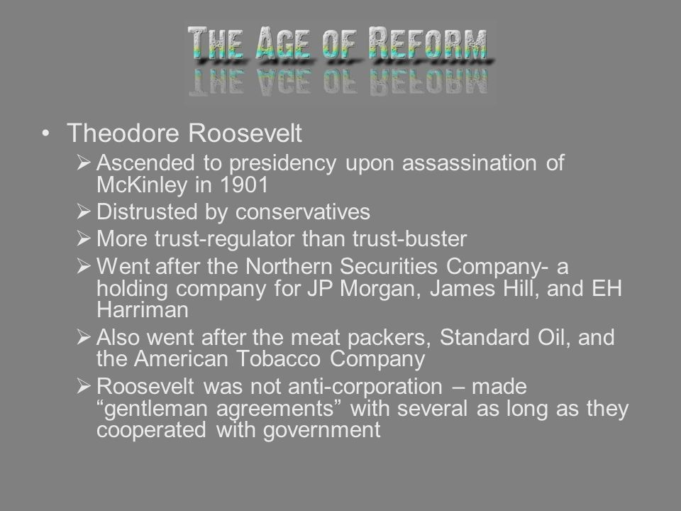 Theodore Roosevelt Ascended to presidency upon assassination of McKinley in Distrusted by conservatives.