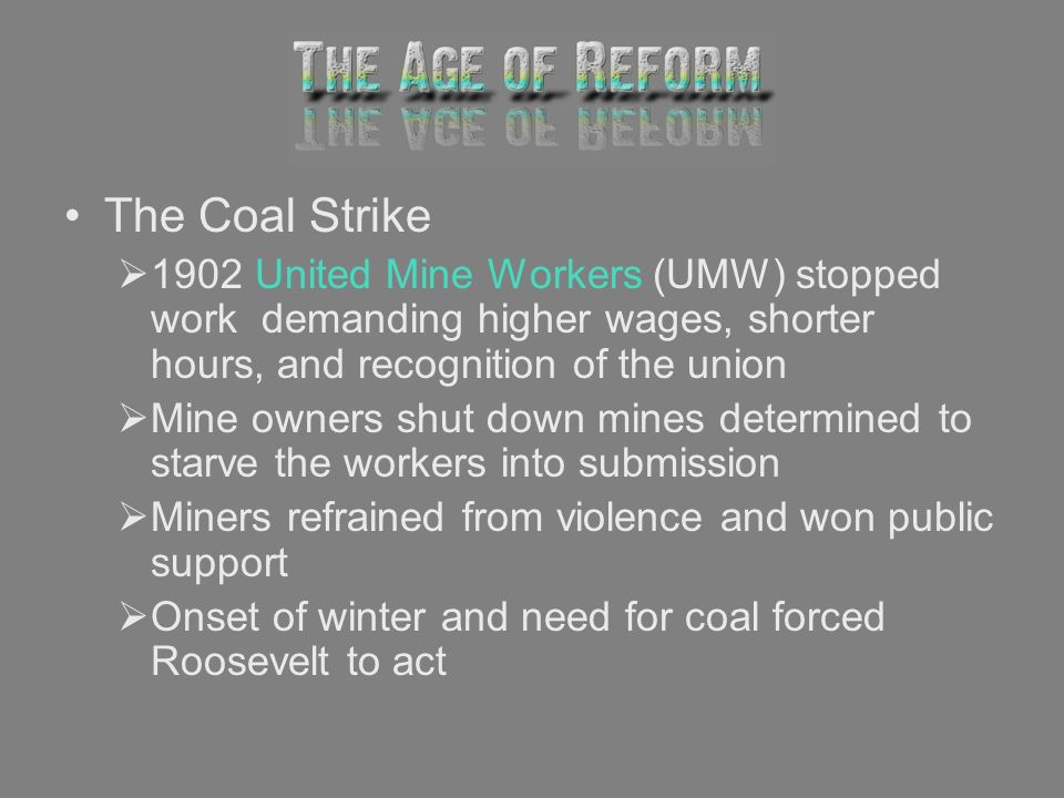 The Coal Strike 1902 United Mine Workers (UMW) stopped work demanding higher wages, shorter hours, and recognition of the union.