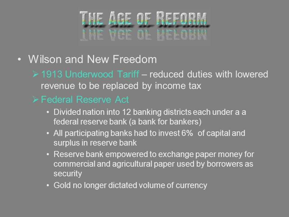 Wilson and New Freedom 1913 Underwood Tariff – reduced duties with lowered revenue to be replaced by income tax.