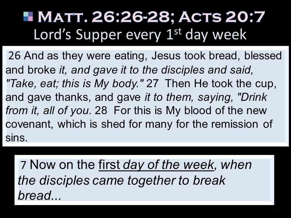 Matt. 26:26-28; Acts 20:7 Lord's Supper every 1st day week