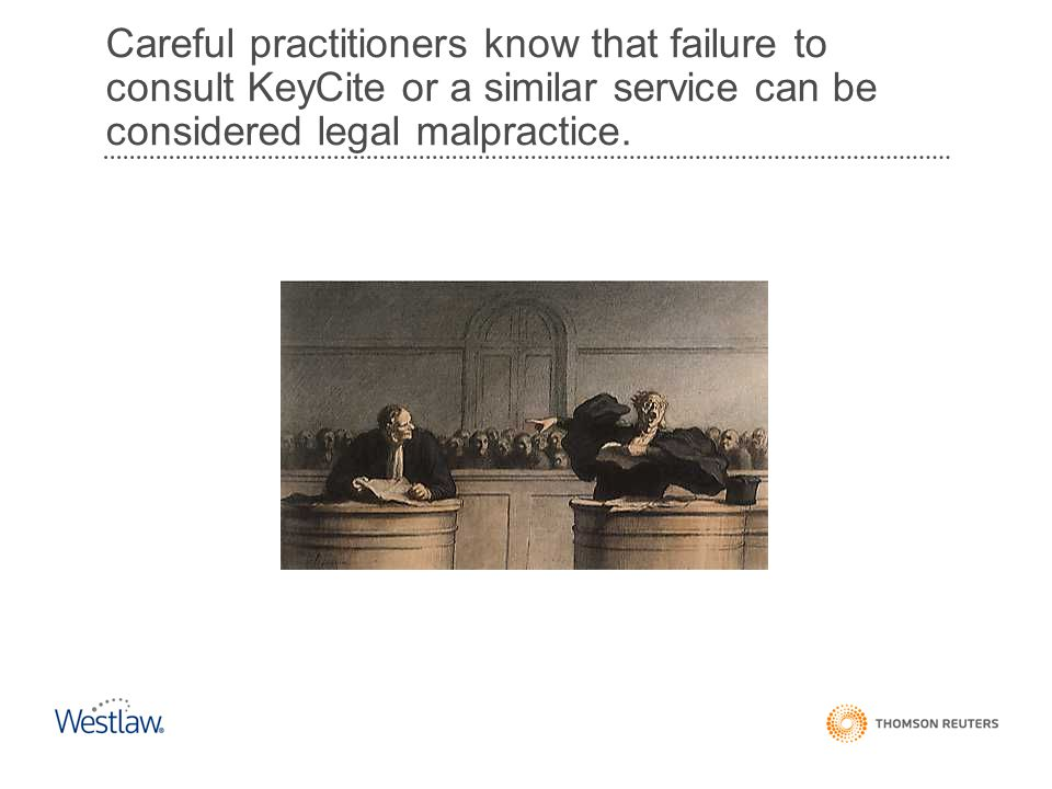 Careful practitioners know that failure to consult KeyCite or a similar service can be considered legal malpractice.