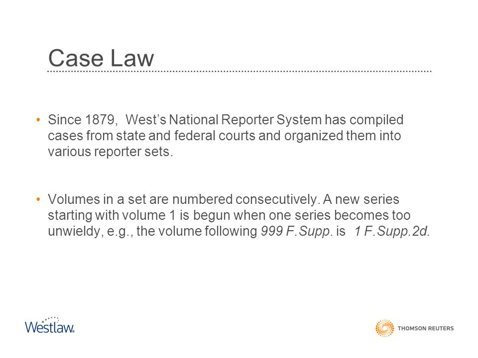 Case Law Since 1879, West's National Reporter System has compiled cases from state and federal courts and organized them into various reporter sets.