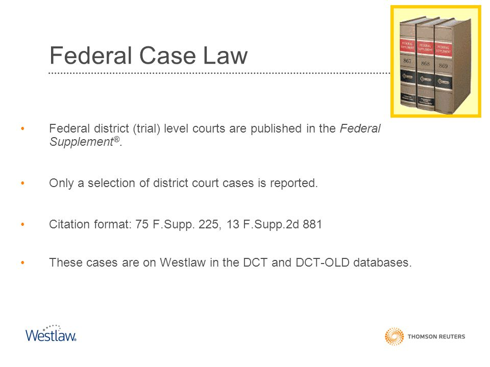 Federal Case Law Federal district (trial) level courts are published in the Federal Supplement®.