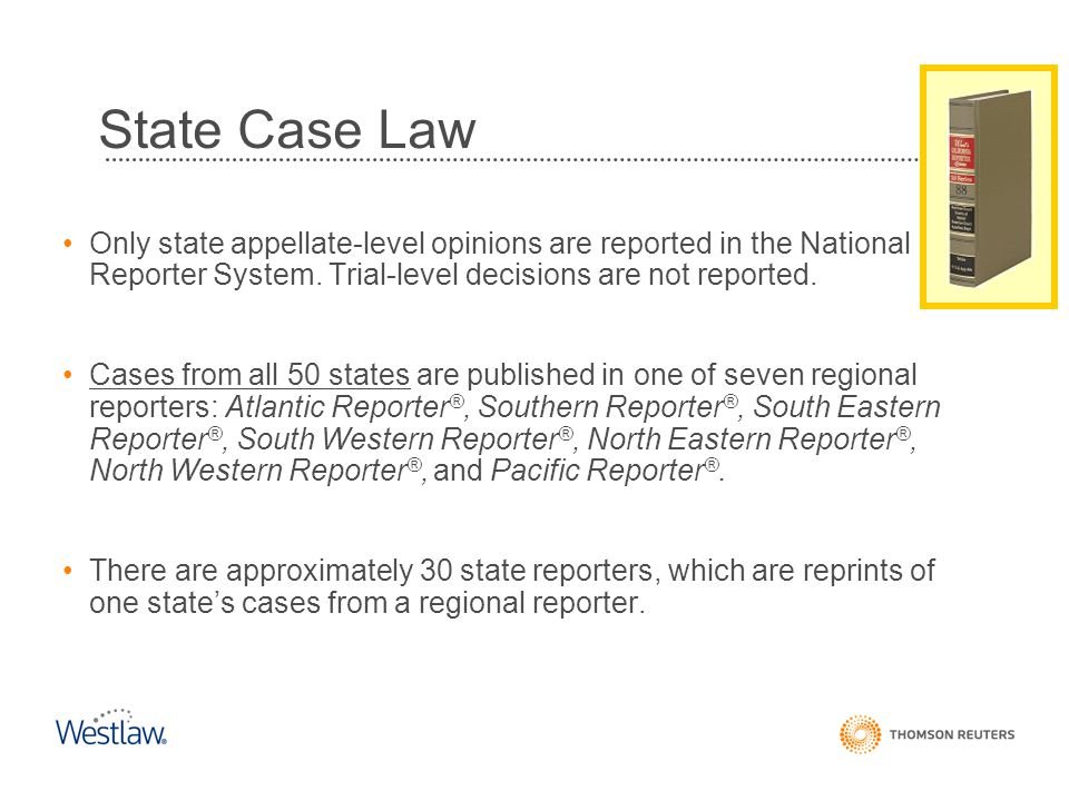 State Case Law Only state appellate-level opinions are reported in the National Reporter System. Trial-level decisions are not reported.