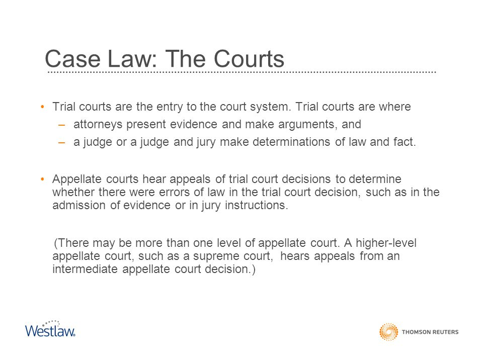 Case Law: The Courts Trial courts are the entry to the court system. Trial courts are where. attorneys present evidence and make arguments, and.