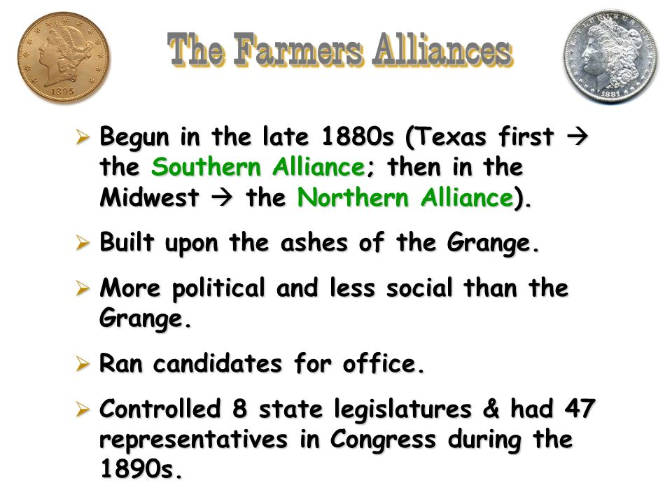 The Farmers Alliances Begun in the late 1880s (Texas first  the Southern Alliance; then in the Midwest  the Northern Alliance).