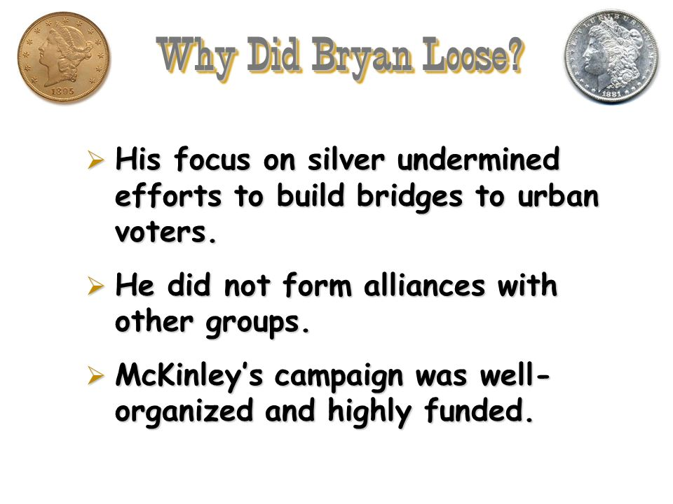 Why Did Bryan Loose His focus on silver undermined efforts to build bridges to urban voters. He did not form alliances with other groups.
