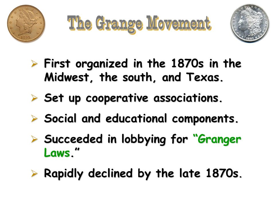 The Grange Movement First organized in the 1870s in the Midwest, the south, and Texas. Set up cooperative associations.