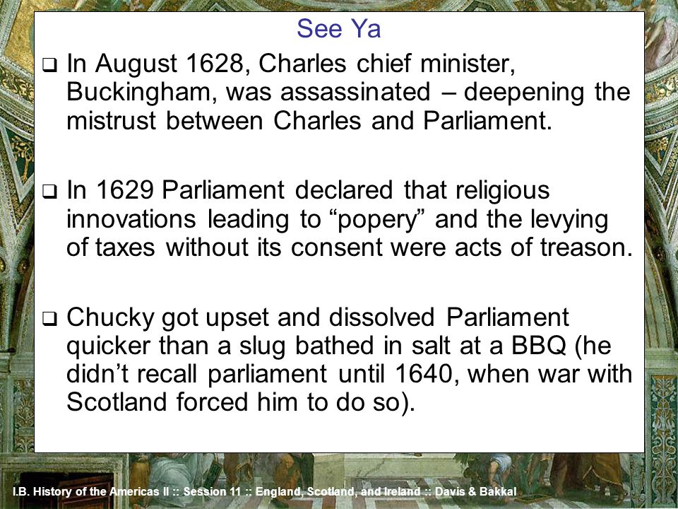 See Ya In August 1628, Charles chief minister, Buckingham, was assassinated – deepening the mistrust between Charles and Parliament.