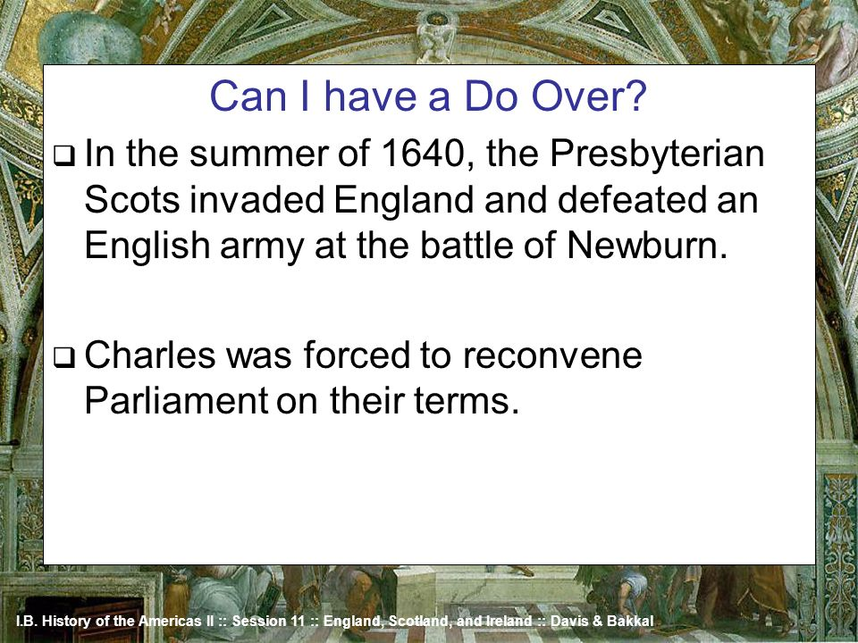 Can I have a Do Over In the summer of 1640, the Presbyterian Scots invaded England and defeated an English army at the battle of Newburn.