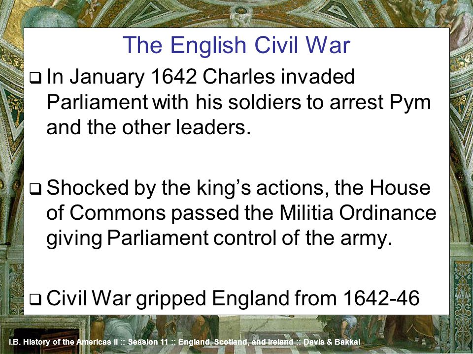 The English Civil War In January 1642 Charles invaded Parliament with his soldiers to arrest Pym and the other leaders.